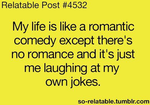 """My life is like a romantic comedy except..."""